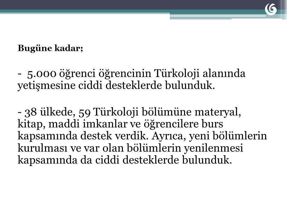 Bugüne kadar; - 5.000 öğrenci öğrencinin Türkoloji alanında yetişmesine ciddi desteklerde bulunduk.