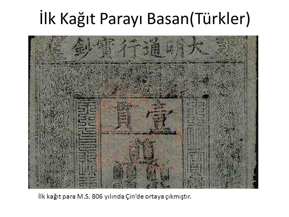 İlk Kağıt Parayı Basan(Türkler) İlk kağıt para M.S. 806 yılında Çin'de ortaya çıkmıştır.