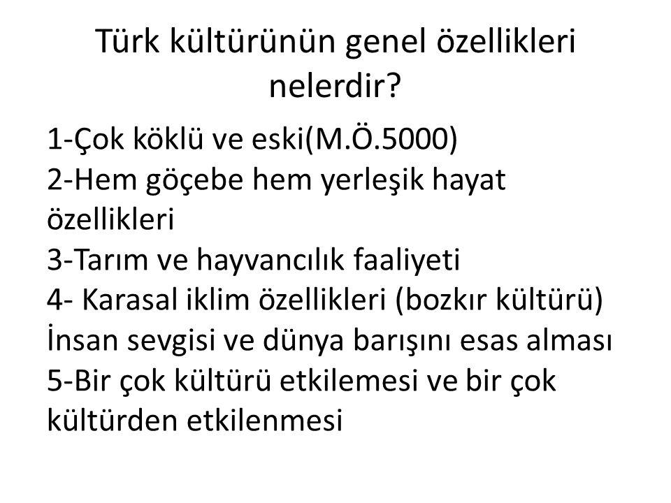Türk kültürünün genel özellikleri nelerdir? 1-Çok köklü ve eski(M.Ö.5000) 2-Hem göçebe hem yerleşik hayat özellikleri 3-Tarım ve hayvancılık faaliyeti