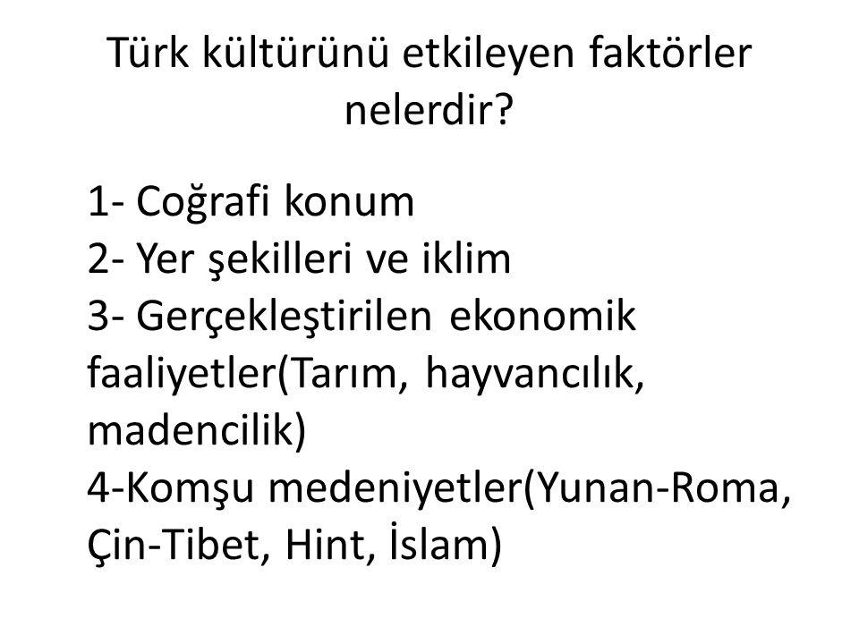 Türk kültürünü etkileyen faktörler nelerdir? 1- Coğrafi konum 2- Yer şekilleri ve iklim 3- Gerçekleştirilen ekonomik faaliyetler(Tarım, hayvancılık, m