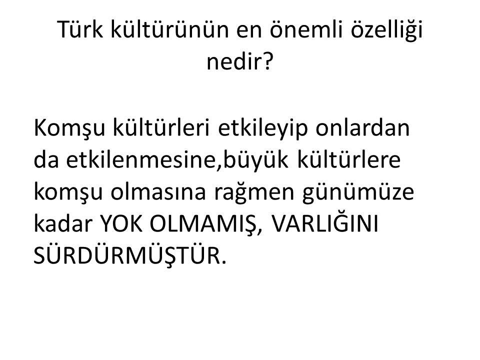 Türk kültürünün en önemli özelliği nedir? Komşu kültürleri etkileyip onlardan da etkilenmesine,büyük kültürlere komşu olmasına rağmen günümüze kadar Y
