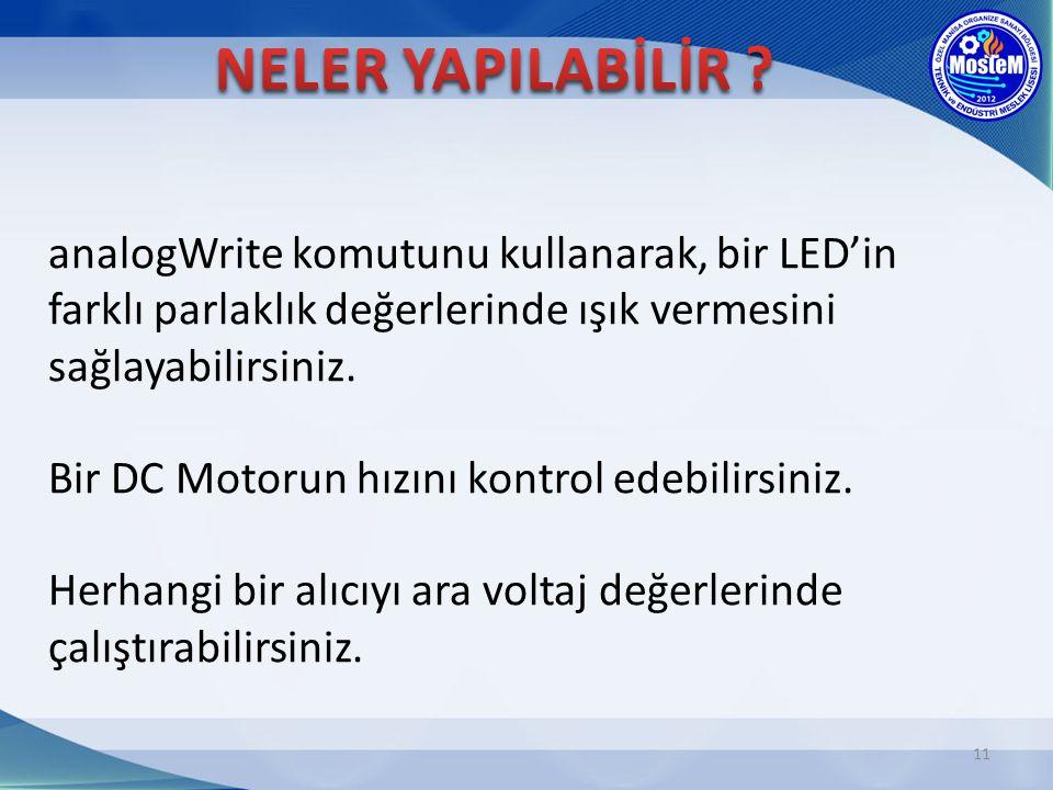 11 analogWrite komutunu kullanarak, bir LED'in farklı parlaklık değerlerinde ışık vermesini sağlayabilirsiniz. Bir DC Motorun hızını kontrol edebilirs