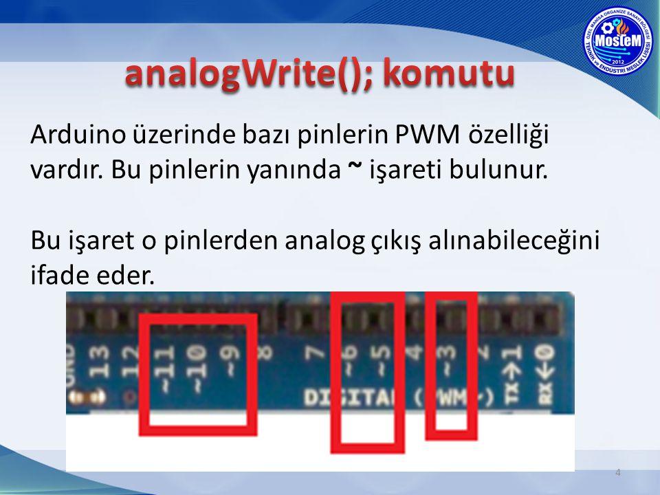 Arduino üzerinde bazı pinlerin PWM özelliği vardır. Bu pinlerin yanında ~ işareti bulunur. Bu işaret o pinlerden analog çıkış alınabileceğini ifade ed