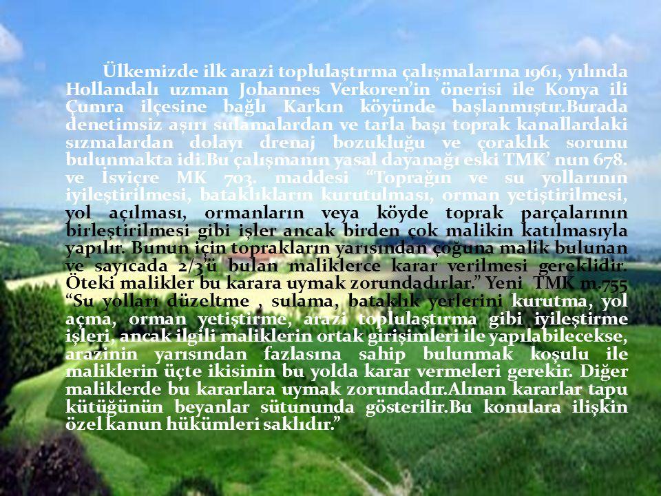 Ülkemizde ilk arazi toplulaştırma çalışmalarına 1961, yılında Hollandalı uzman Johannes Verkoren'in önerisi ile Konya ili Çumra ilçesine bağlı Karkın