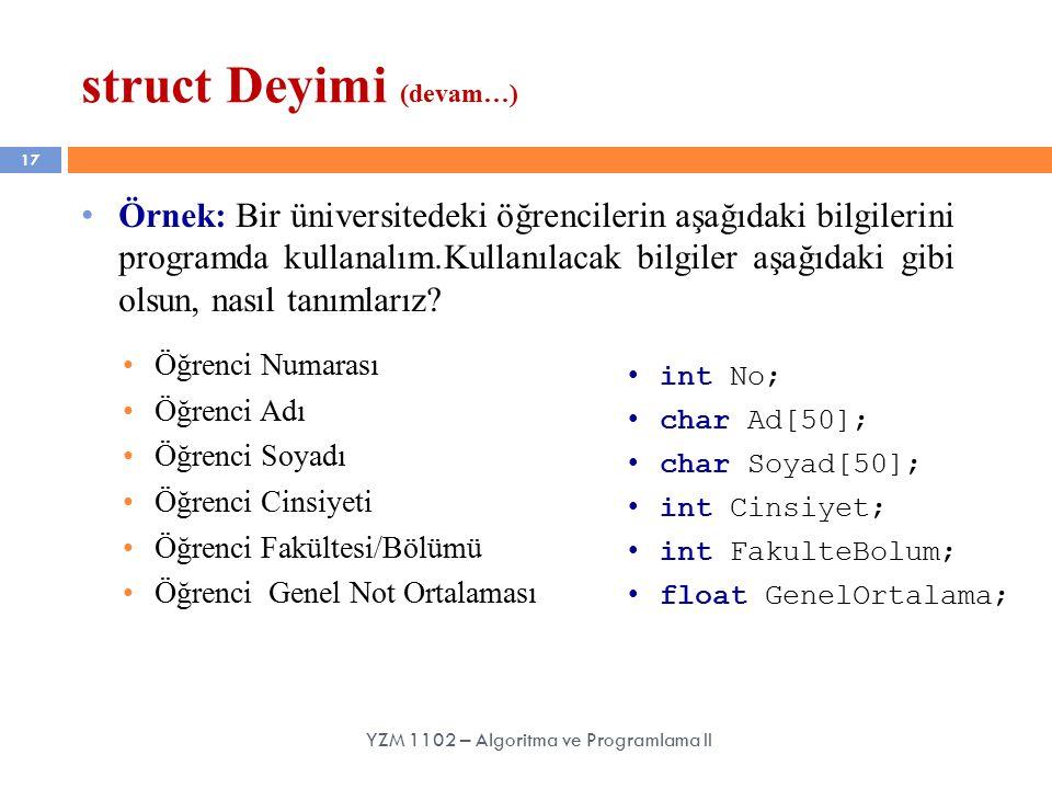 17 struct Deyimi (devam…) YZM 1102 – Algoritma ve Programlama II Örnek: Bir üniversitedeki öğrencilerin aşağıdaki bilgilerini programda kullanalım.Kullanılacak bilgiler aşağıdaki gibi olsun, nasıl tanımlarız.