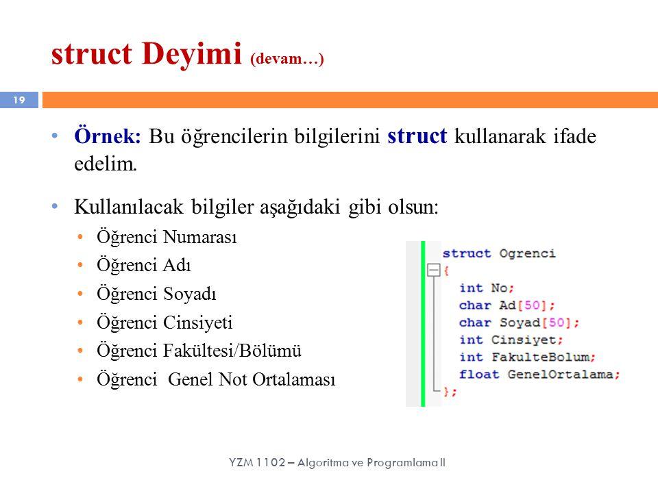 19 struct Deyimi (devam…) YZM 1102 – Algoritma ve Programlama II Örnek: Bu öğrencilerin bilgilerini struct kullanarak ifade edelim.
