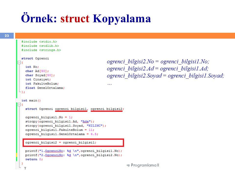 23 YZM 1102 – Algoritma ve Programlama II Örnek: struct Kopyalama ogrenci_bilgisi2.No = ogrenci_bilgisi1.No; ogrenci_bilgisi2.Ad = ogrenci_bilgisi1.Ad; ogrenci_bilgisi2.Soyad = ogrenci_bilgisi1.Soyad; …
