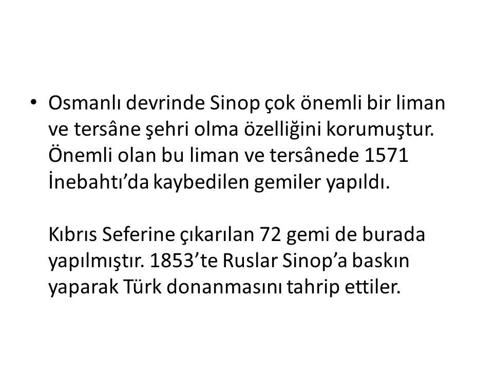 Osmanlı devrinde Sinop çok önemli bir liman ve tersâne şehri olma özelliğini korumuştur. Önemli olan bu liman ve tersânede 1571 İnebahtı'da kaybedilen