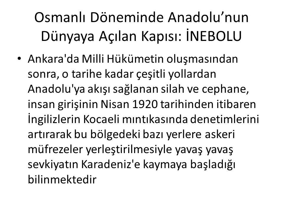 Osmanlı Döneminde Anadolu'nun Dünyaya Açılan Kapısı: İNEBOLU Ankara'da Milli Hükümetin oluşmasından sonra, o tarihe kadar çeşitli yollardan Anadolu'ya