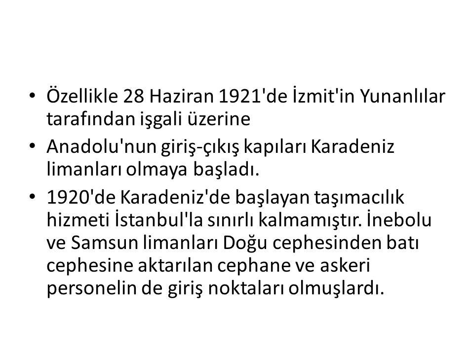 Özellikle 28 Haziran 1921'de İzmit'in Yunanlılar tarafından işgali üzerine Anadolu'nun giriş-çıkış kapıları Karadeniz limanları olmaya başladı. 1920'd