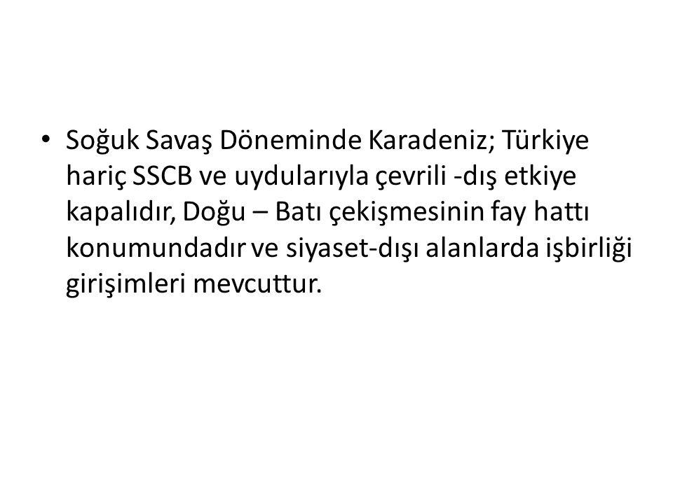 Soğuk Savaş Döneminde Karadeniz; Türkiye hariç SSCB ve uydularıyla çevrili -dış etkiye kapalıdır, Doğu – Batı çekişmesinin fay hattı konumundadır ve s