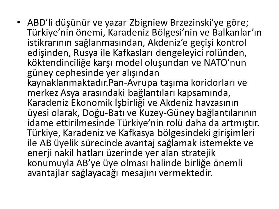 ABD'li düşünür ve yazar Zbigniew Brzezinski'ye göre; Türkiye'nin önemi, Karadeniz Bölgesi'nin ve Balkanlar'ın istikrarının sağlanmasından, Akdeniz'e g