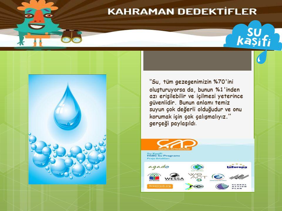 ''Su, tüm gezegenimizin %70'ini oluşturuyorsa da, bunun %1'inden azı erişilebilir ve içilmesi yeterince güvenlidir. Bunun anlamı temiz suyun çok değer