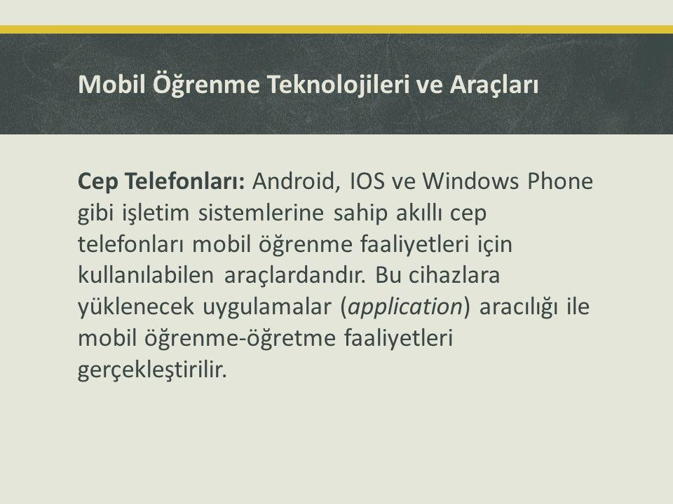 Mobil Öğrenme Teknolojileri ve Araçları Cep Telefonları: Android, IOS ve Windows Phone gibi işletim sistemlerine sahip akıllı cep telefonları mobil öğ