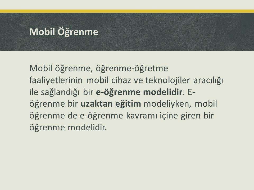 Mobil Öğrenme Mobil öğrenme, öğrenme-öğretme faaliyetlerinin mobil cihaz ve teknolojiler aracılığı ile sağlandığı bir e-öğrenme modelidir. E- öğrenme