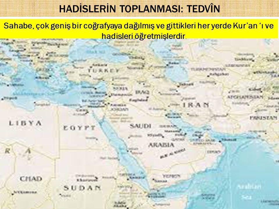 HADİSLERİN TOPLANMASI: TEDVÎN Sahabe, çok geniş bir coğrafyaya dağılmış ve gittikleri her yerde Kur'an 'ı ve hadisleri öğretmişlerdir.