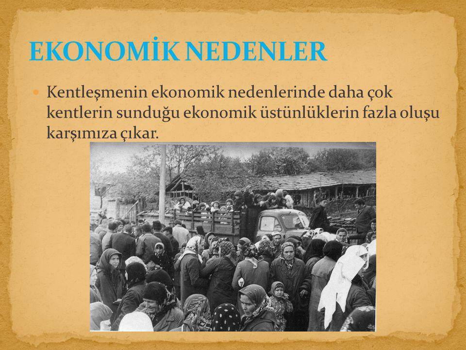 Kentleşmenin ekonomik nedenlerinde daha çok kentlerin sunduğu ekonomik üstünlüklerin fazla oluşu karşımıza çıkar.