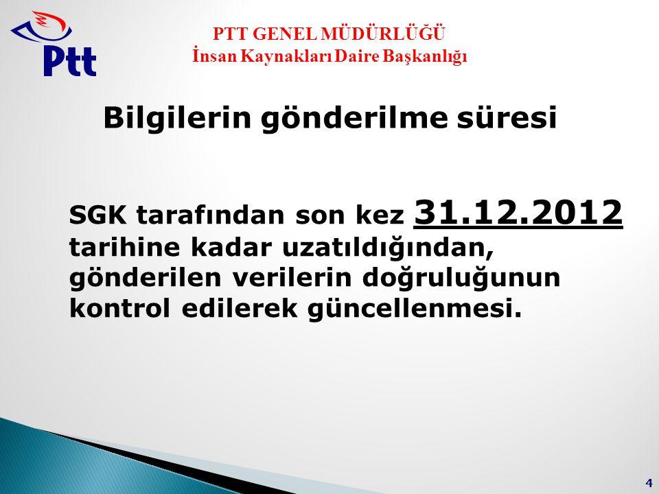 PTT GENEL MÜDÜRLÜĞÜ İnsan Kaynakları Daire Başkanlığı 4 Bilgilerin gönderilme süresi SGK tarafından son kez 31.12.2012 tarihine kadar uzatıldığından, gönderilen verilerin doğruluğunun kontrol edilerek güncellenmesi.