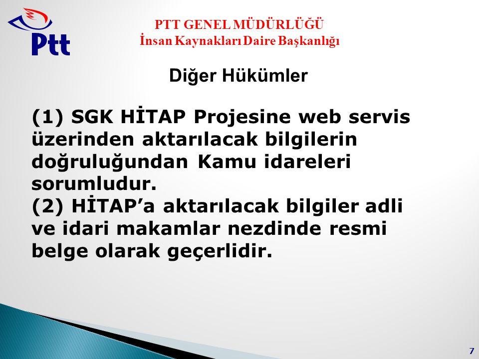 PTT GENEL MÜDÜRLÜĞÜ İnsan Kaynakları Daire Başkanlığı 7 Diğer Hükümler (1) SGK HİTAP Projesine web servis üzerinden aktarılacak bilgilerin doğruluğundan Kamu idareleri sorumludur.