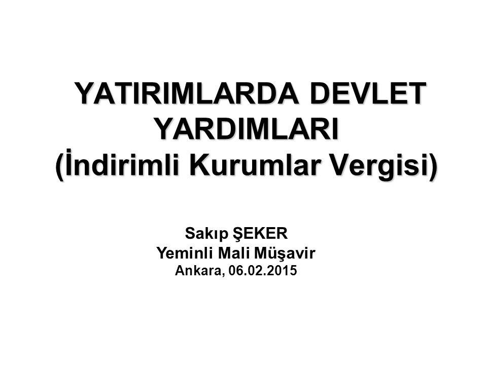 YATIRIMLARDA DEVLET YARDIMLARI YATIRIMLARDA DEVLET YARDIMLARI (İndirimli Kurumlar Vergisi) Sakıp ŞEKER Yeminli Mali Müşavir Ankara, 06.02.2015