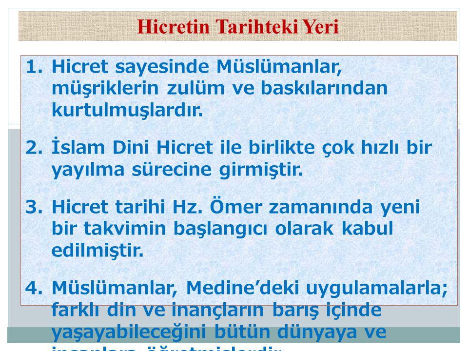 Hicretin Tarihteki Yeri 1.Hicret sayesinde Müslümanlar, müşriklerin zulüm ve baskılarından kurtulmuşlardır. 2.İslam Dini Hicret ile birlikte çok hızlı
