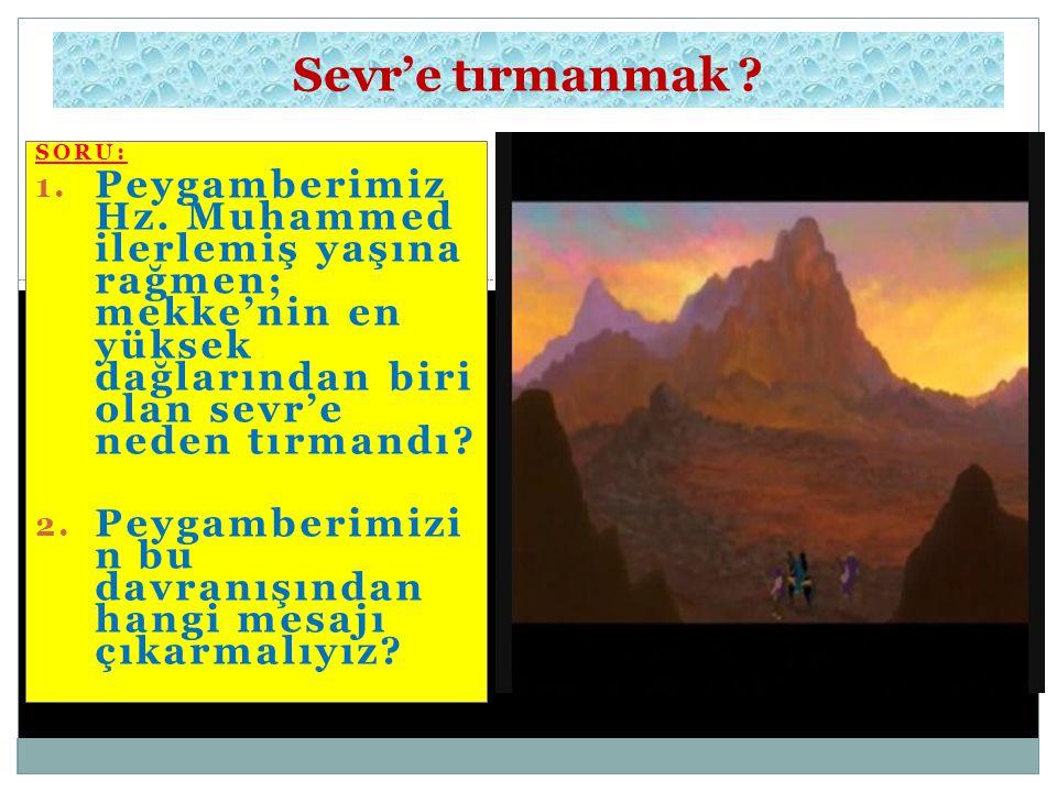 SORU: 1. Peygamberimiz Hz. Muhammed ilerlemiş yaşına rağmen; mekke'nin en yüksek dağlarından biri olan sevr'e neden tırmandı? 2. Peygamberimizi n bu d