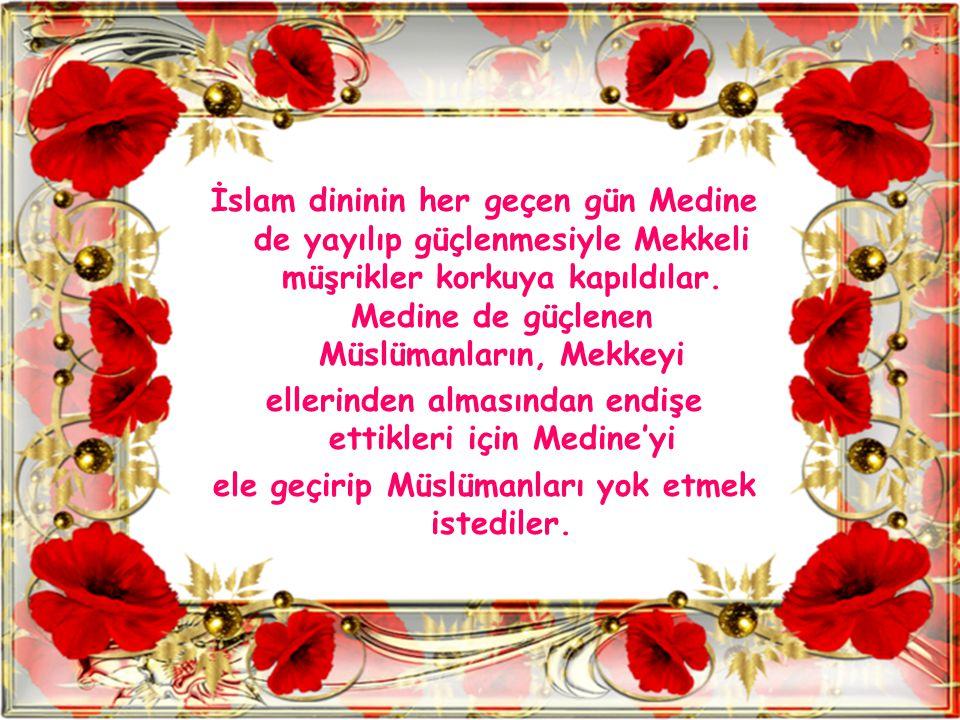İslam dininin her geçen gün Medine de yayılıp güçlenmesiyle Mekkeli müşrikler korkuya kapıldılar. Medine de güçlenen Müslümanların, Mekkeyi ellerinden