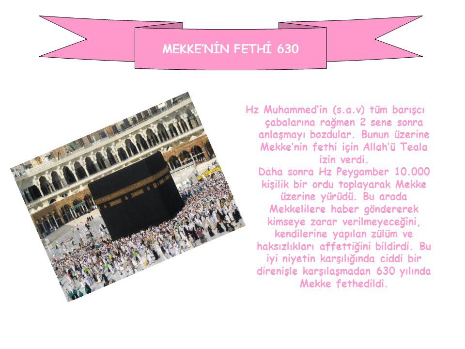 MEKKE'NİN FETHİ 630 Hz Muhammed'in (s.a.v) tüm barışcı çabalarına rağmen 2 sene sonra anlaşmayı bozdular. Bunun üzerine Mekke'nin fethi için Allah'ü T