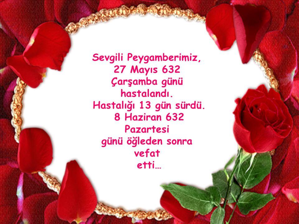 Sevgili Peygamberimiz, 27 Mayıs 632 Çarşamba günü hastalandı. Hastalığı 13 gün sürdü. 8 Haziran 632 Pazartesi günü öğleden sonra vefat etti…