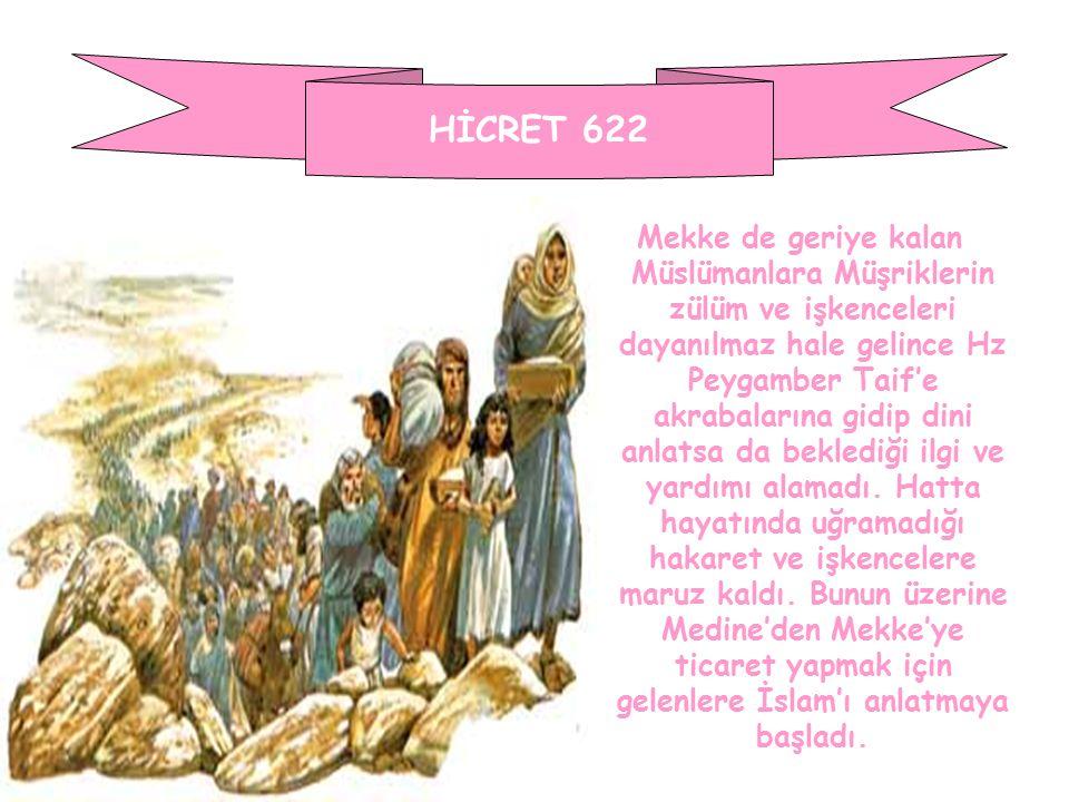 HİCRET 622 Mekke de geriye kalan Müslümanlara Müşriklerin zülüm ve işkenceleri dayanılmaz hale gelince Hz Peygamber Taif'e akrabalarına gidip dini anl