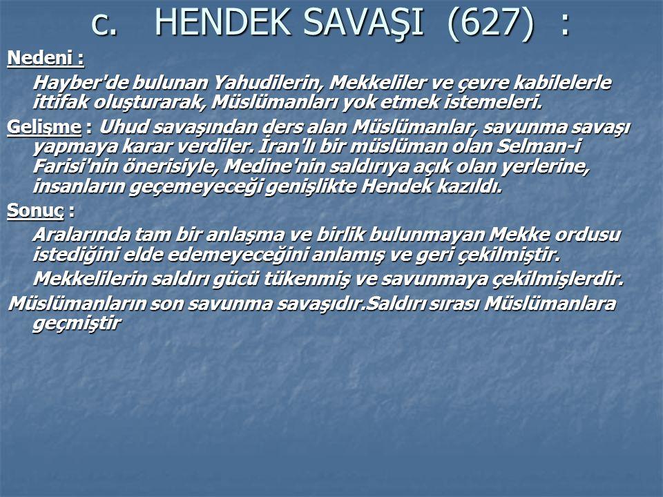 c. HENDEK SAVAŞI (627) : Nedeni : Hayber'de bulunan Yahudilerin, Mekkeliler ve çevre kabilelerle ittifak oluşturarak, Müslümanları yok etmek istemeler