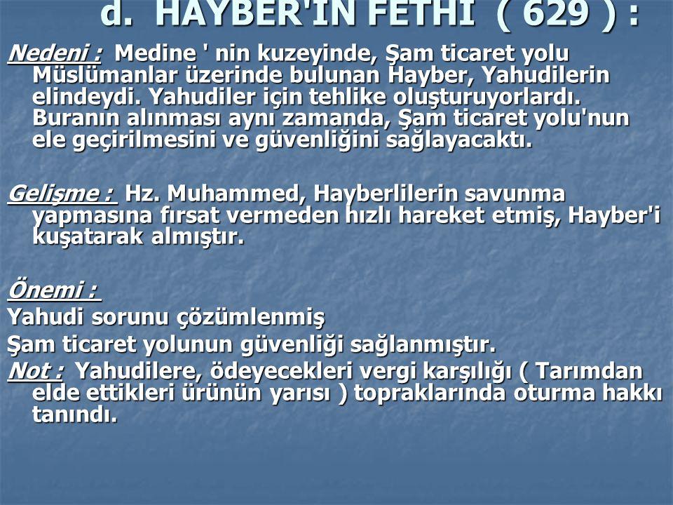 d. HAYBER'İN FETHİ ( 629 ) : d. HAYBER'İN FETHİ ( 629 ) : Nedeni : Medine ' nin kuzeyinde, Şam ticaret yolu Müslümanlar üzerinde bulunan Hayber, Yahud