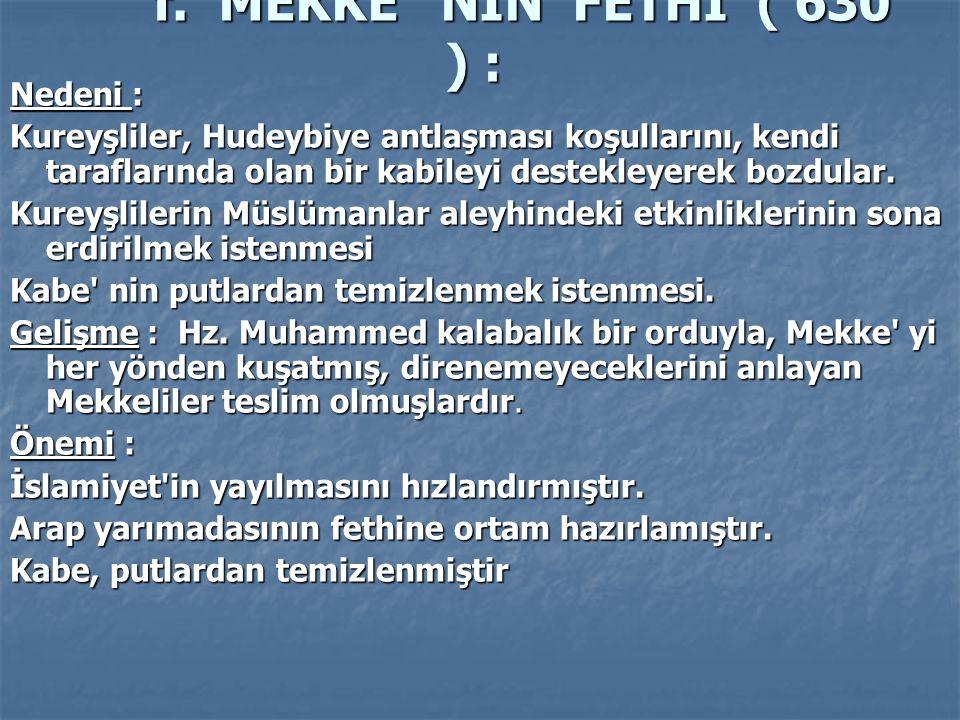 f. MEKKE ' NİN FETHİ ( 630 ) : Nedeni : Kureyşliler, Hudeybiye antlaşması koşullarını, kendi taraflarında olan bir kabileyi destekleyerek bozdular. Ku