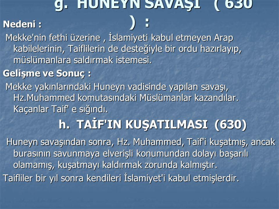 g. HUNEYN SAVAŞI ( 630 ) : Nedeni : Nedeni : Mekke'nin fethi üzerine, İslamiyeti kabul etmeyen Arap kabilelerinin, Taiflilerin de desteğiyle bir ordu