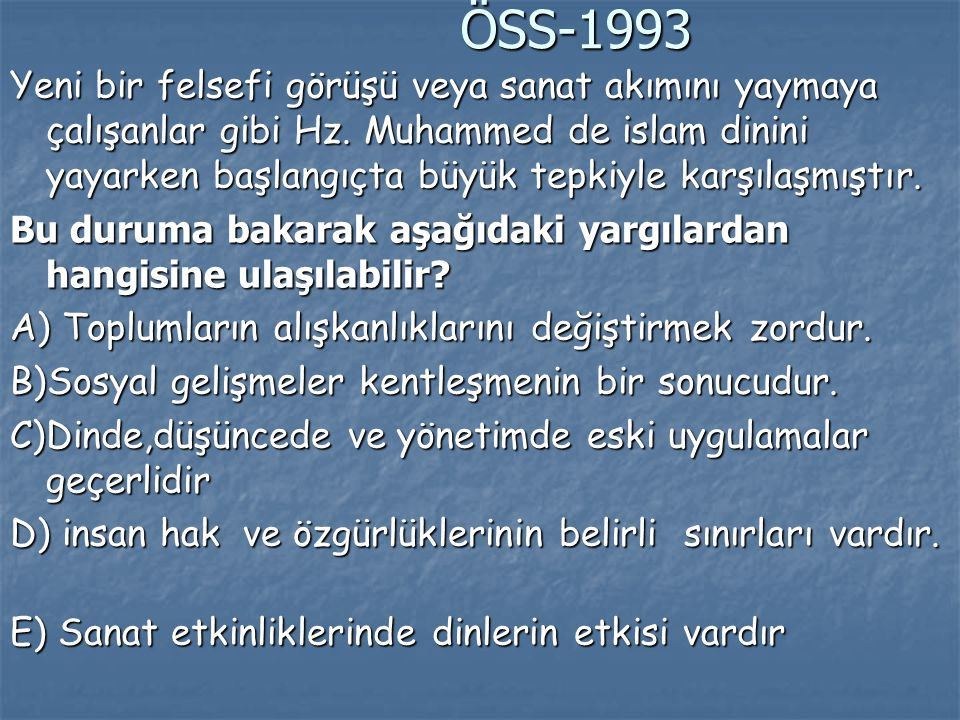 ÖSS-1993 ÖSS-1993 Yeni bir felsefi görüşü veya sanat akımını yaymaya çalışanlar gibi Hz. Muhammed de islam dinini yayarken başlangıçta büyük tepkiyle