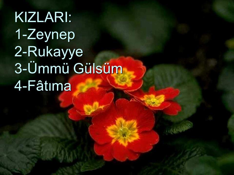 KIZLARI: 1-Zeynep 2-Rukayye 3-Ümmü Gülsüm 4-Fâtıma