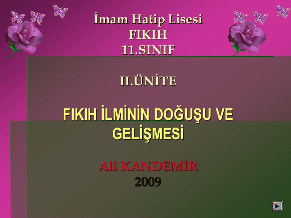 İmam Hatip Lisesi FIKIH 11.SINIF II.ÜNİTE FIKIH İLMİNİN DOĞUŞU VE GELİŞMESİ Ali KANDEMİR 2009