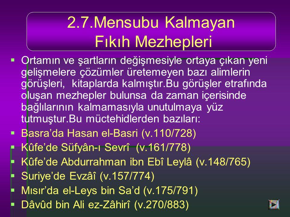   Ortamın ve şartların değişmesiyle ortaya çıkan yeni gelişmelere çözümler üretemeyen bazı alimlerin görüşleri, kitaplarda kalmıştır.Bu görüşler etrafında oluşan mezhepler bulunsa da zaman içerisinde bağlılarının kalmamasıyla unutulmaya yüz tutmuştur.Bu müctehidlerden bazıları:   Basra'da Hasan el-Basri (v.110/728)   Kûfe'de Süfyân-ı Sevrî (v.161/778)   Kûfe'de Abdurrahman ibn Ebî Leylâ (v.148/765)   Suriye'de Evzâî (v.157/774)   Mısır'da el-Leys bin Sa'd (v.175/791)   Dâvûd bin Ali ez-Zâhirî (v.270/883) 2.7.Mensubu Kalmayan Fıkıh Mezhepleri