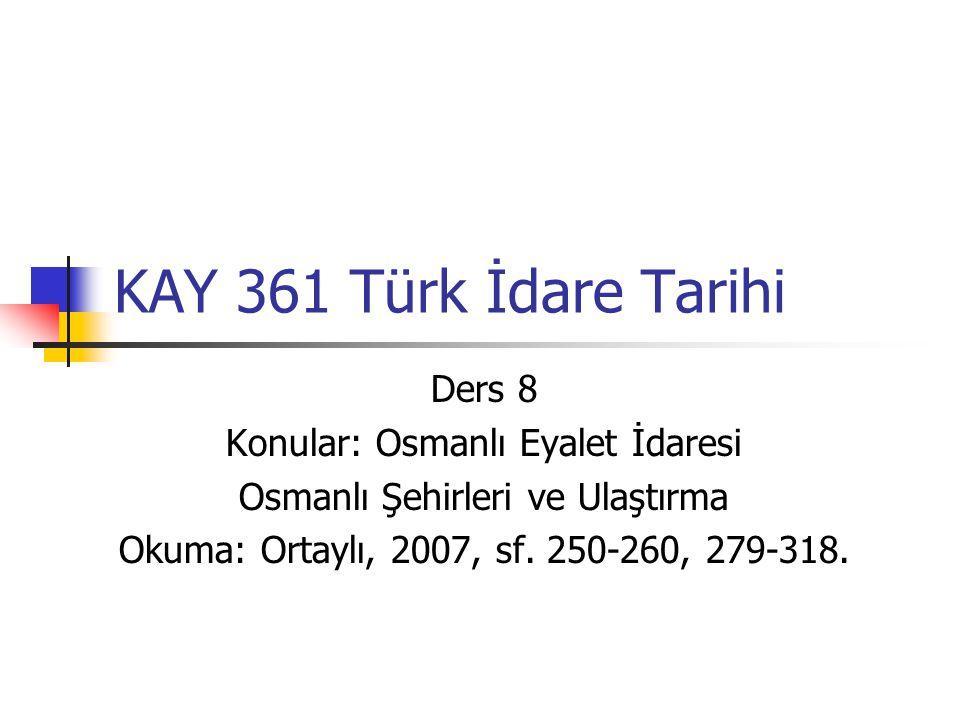 KAY 361 Türk İdare Tarihi Ders 8 Konular: Osmanlı Eyalet İdaresi Osmanlı Şehirleri ve Ulaştırma Okuma: Ortaylı, 2007, sf. 250-260, 279-318.
