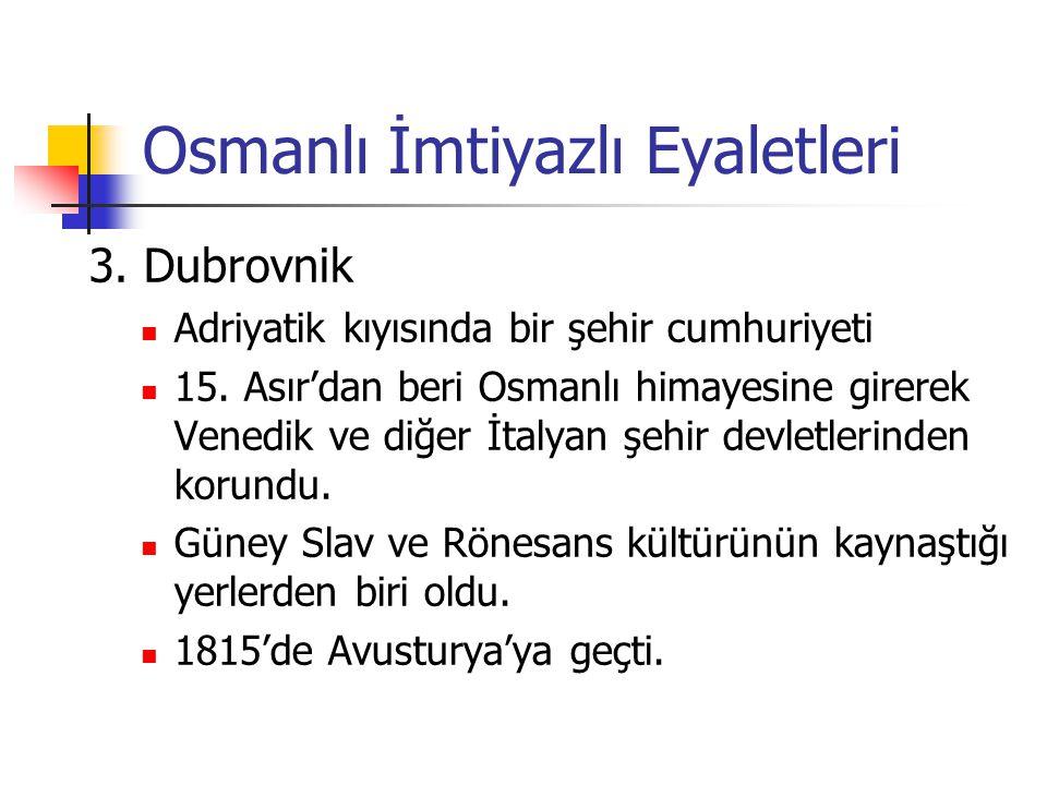 Osmanlı İmtiyazlı Eyaletleri 3. Dubrovnik Adriyatik kıyısında bir şehir cumhuriyeti 15. Asır'dan beri Osmanlı himayesine girerek Venedik ve diğer İtal