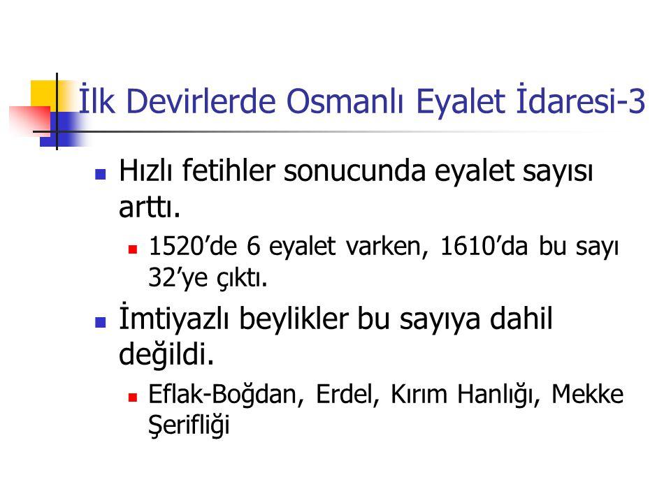 İlk Devirlerde Osmanlı Eyalet İdaresi-3 Hızlı fetihler sonucunda eyalet sayısı arttı. 1520'de 6 eyalet varken, 1610'da bu sayı 32'ye çıktı. İmtiyazlı