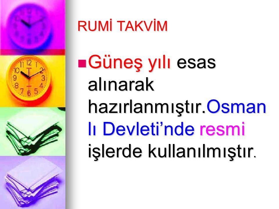 RUMİ TAKVİM Güneş yılı esas alınarak hazırlanmıştır.Osman lı Devleti'nde resmi işlerde kullanılmıştır. Güneş yılı esas alınarak hazırlanmıştır.Osman l