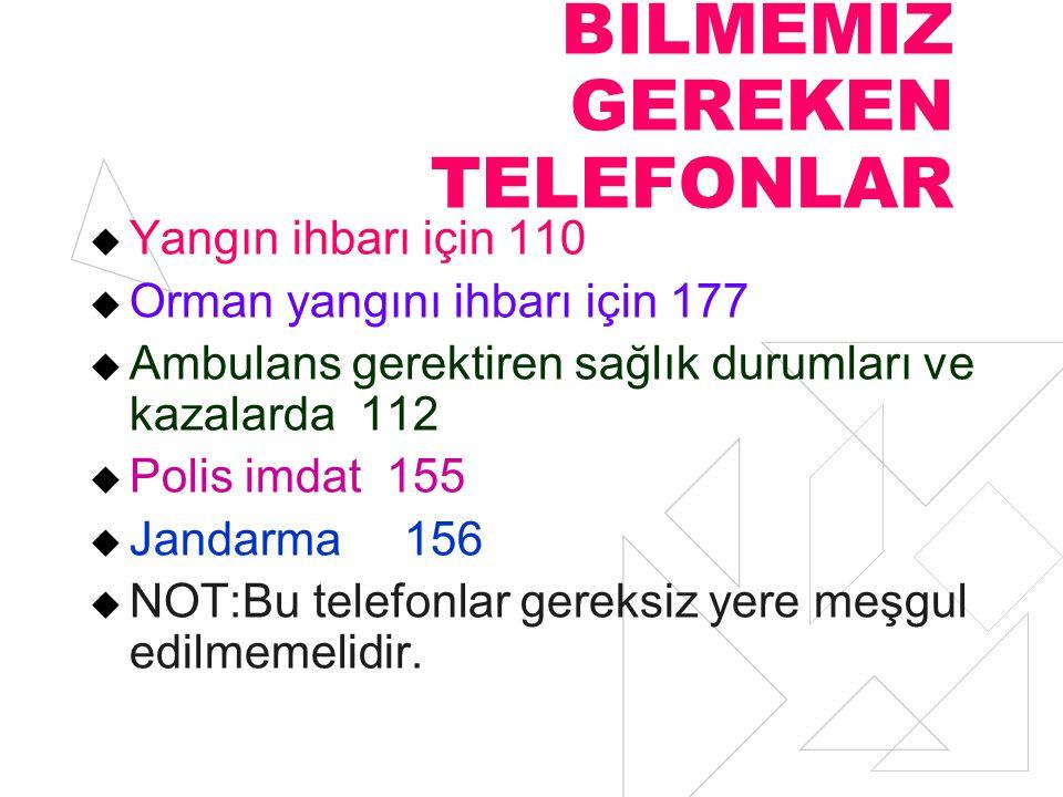 BİLMEMİZ GEREKEN TELEFONLAR  Yangın ihbarı için 110  Orman yangını ihbarı için 177  Ambulans gerektiren sağlık durumları ve kazalarda 112  Polis i