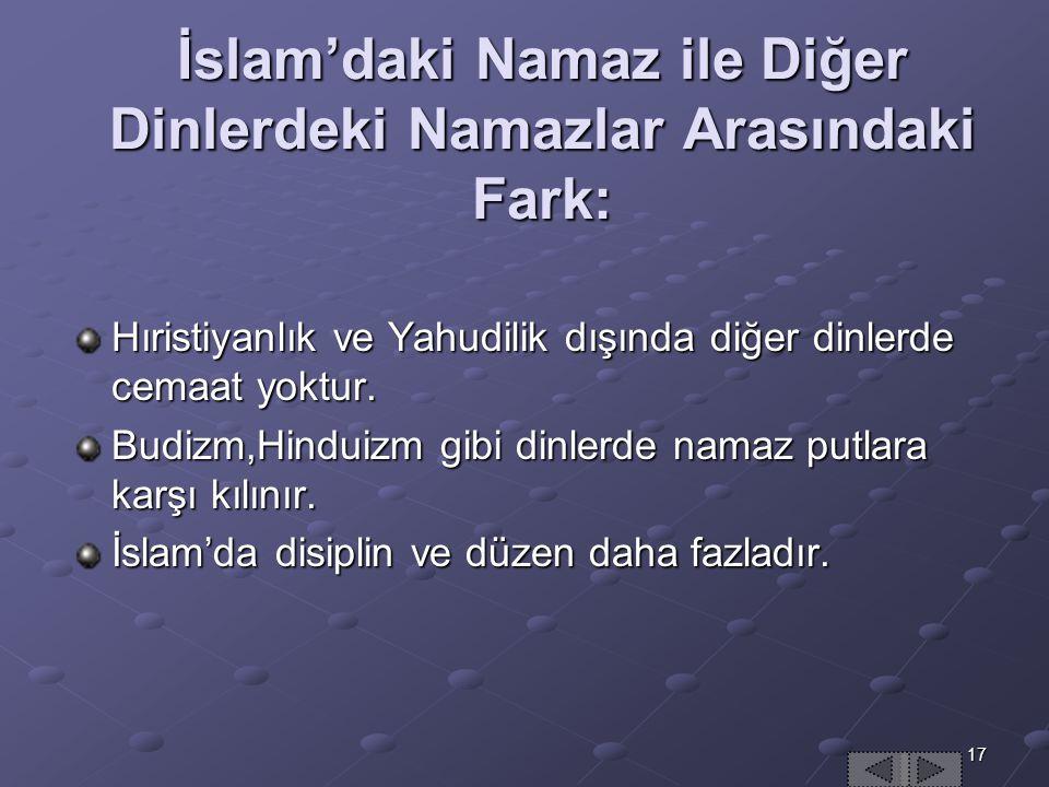 17 İslam'daki Namaz ile Diğer Dinlerdeki Namazlar Arasındaki Fark: Hıristiyanlık ve Yahudilik dışında diğer dinlerde cemaat yoktur.