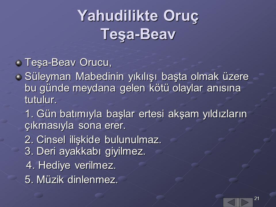 21 Yahudilikte Oruç Teşa-Beav Teşa-Beav Orucu, Süleyman Mabedinin yıkılışı başta olmak üzere bu günde meydana gelen kötü olaylar anısına tutulur.