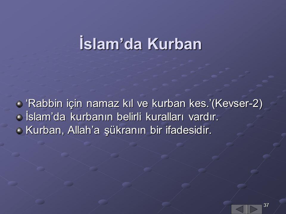 37 İslam'da Kurban 'Rabbin için namaz kıl ve kurban kes.'(Kevser-2) İslam'da kurbanın belirli kuralları vardır.