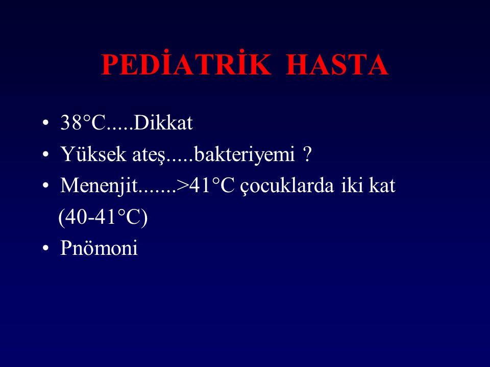 PEDİATRİK HASTA 38°C.....Dikkat Yüksek ateş.....bakteriyemi ? Menenjit.......>41°C çocuklarda iki kat (40-41°C) Pnömoni