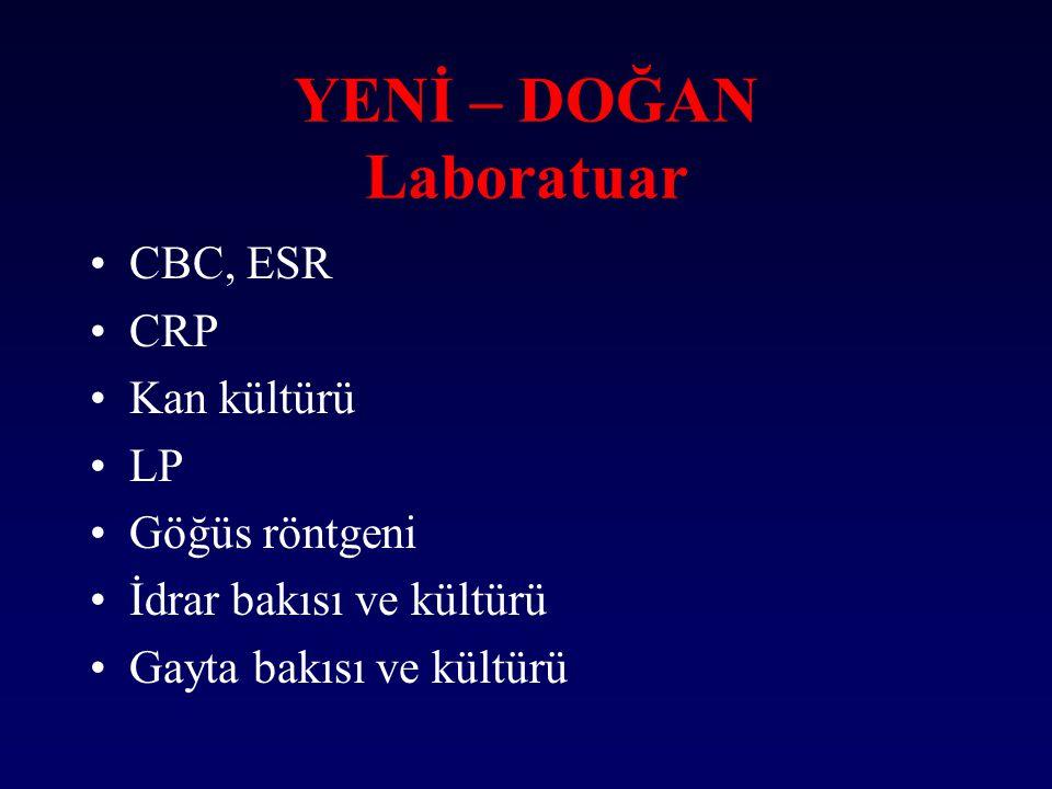 YENİ – DOĞAN Laboratuar CBC, ESR CRP Kan kültürü LP Göğüs röntgeni İdrar bakısı ve kültürü Gayta bakısı ve kültürü