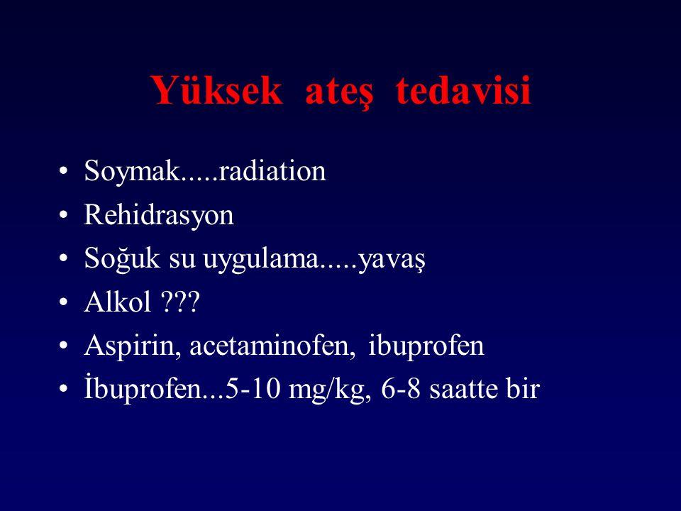 Yüksek ateş tedavisi Soymak.....radiation Rehidrasyon Soğuk su uygulama.....yavaş Alkol ??? Aspirin, acetaminofen, ibuprofen İbuprofen...5-10 mg/kg, 6