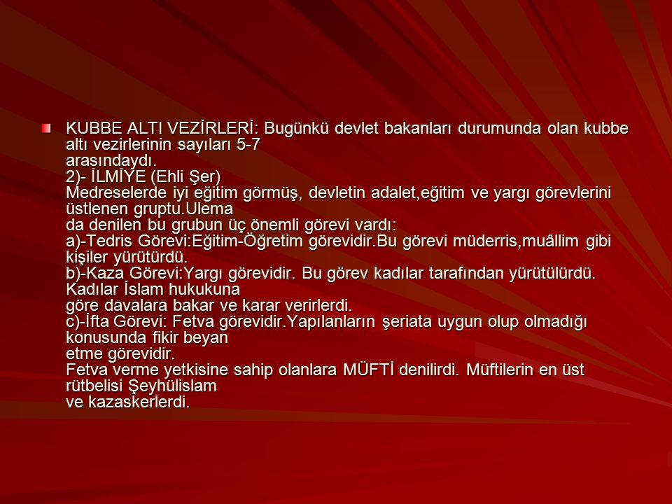 KUBBE ALTI VEZİRLERİ: Bugünkü devlet bakanları durumunda olan kubbe altı vezirlerinin sayıları 5-7 arasındaydı.